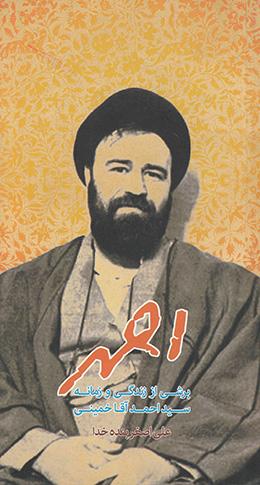 احمد: برشی از زندگی و زمانه سید احمد آقا خمینی