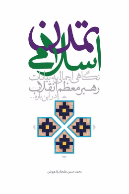 تمدن اسلامی (نگاهی اجمالی به بیانات رهبر معظم انقلاب امام خامنه ای، درباره ی تمدن اسلامی)
