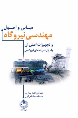 مبانی و اصول مهندسی نیروگاه و تجهیزات اصلی آن (فرآیندهای نیروگاهی) (جلد اول)