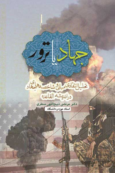 جهاد یا ترور؟ (تحلیل انتقادی مبانی و شاخصه های جهاد در اندیشه القاعده)