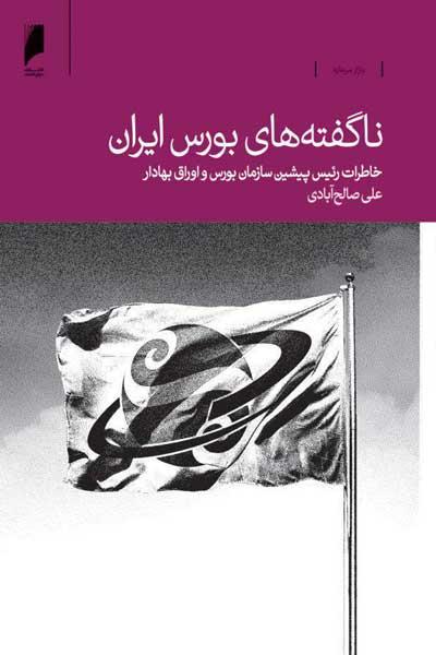 ناگفته های بورس ایران : یک دهه خاطرات رئیس پیشین سازمان بورس و اوراق بهادار