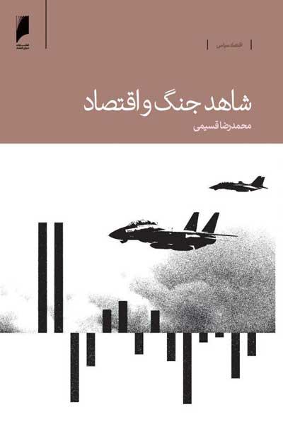 شاهد جنگ و اقتصاد : خاطرات یک مدیر اقتصادی بانک مرکزی در دوران جنگ ایران و عراق