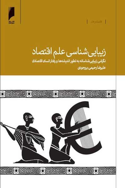 زیبایی شناسی علم اقتصاد : نگرشی زیبایی شناسانه به تطور اندیشه ها و رفتار انسان اقتصادی از یونان باستان تا عصر جدید