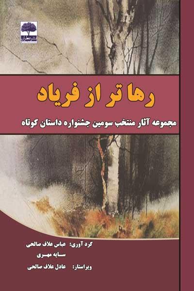 رهاتر از فریاد : مجموعه آثار منتخب سومین جشنواره بزرگ داستان کوتاه