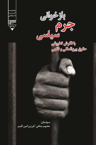 جرم سیاسی در حقوق ایران : بازخوانی جرم سیاسی با نگرش تطبیقی حقوق بین المللی و فقهی
