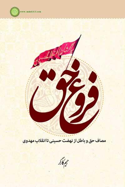 فروغ حق : مصاف حق و باطل از نهضت حسینی تا انقلاب مهدوی