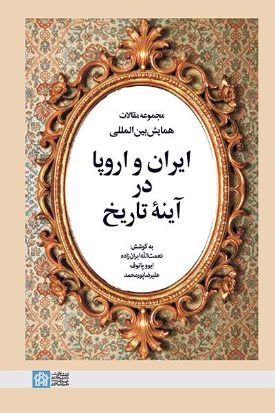 ایران و اروپا در آینه تاریخ (مجموعه مقالات همایش  بین المللی)