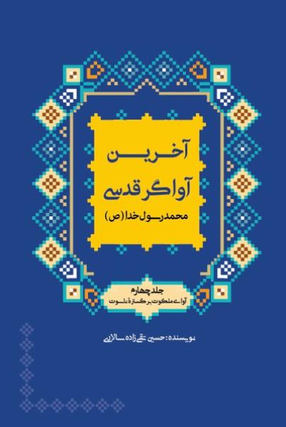 سیره و سیمای آخرین آواگر قدسی- محمد رسول الله (جلد چهارم) آوای ملکوت برگستره ناسوت
