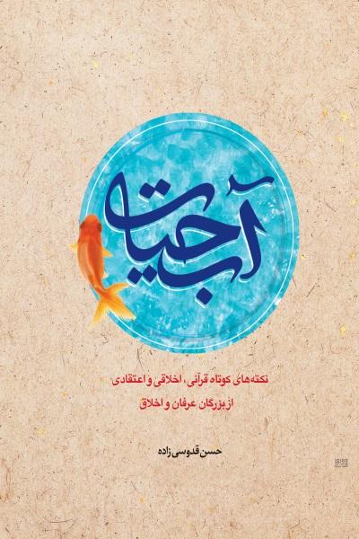 آب حیات: نکته های کوتاه قرآنی، اخلاقی و اعتقادی از بزرگان عرفان و اخلاق