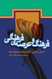 فرهنگ و عرصه فرهنگی «اصول، مبانی، ضرورت ها و مسوولیت ها»  از رهنمودهای رهبر معظم انقلاب اسلامی