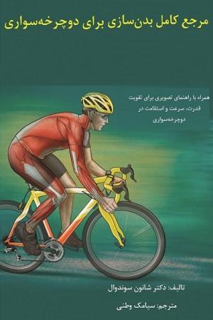 مرجع کامل بدن سازی برای دوچرخه سواری: همراه با راهنمای تصویری برای تقویت قدرت، سرعت و استقامت در دوچرخه سواری