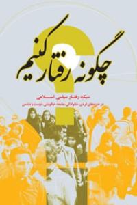 چگونه رفتار کنیم؟: سبک رفتار سیاسی اسلامی در حوزه های فردی، خانوادگی، جامعه، حکومتی، دوست و دشمن