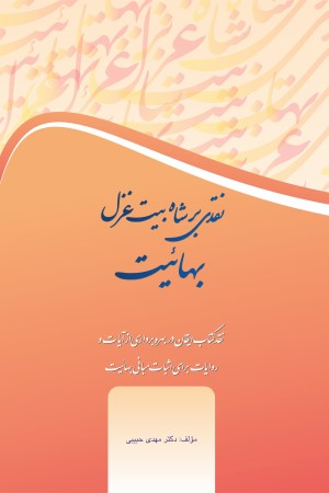 نقدی بر شاه بیت غزل بهائیت: نقد کتاب ایقان در بهره برداری از آیات و روایات برای اثبات مبانی بهائیت