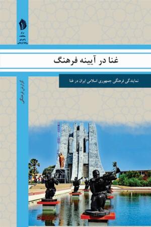 غنا در آیینه فرهنگ: گزیده ای از گزارش های رایزنی فرهنگی جمهوری اسلامی ایران درباره جامعه و فرهنگ غنا