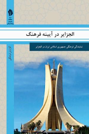 الجزایر در آیینه فرهنگ: گزیده ای از گزارش های رایزنی فرهنگی جمهوری اسلامی ایران درباره جامعه و فرهنگ الجزایر