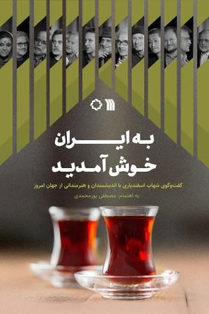 به ایران خوش آمدید: گفت و گوی شهاب اسفندیاری با اندیشمندان و هنرمندانی از جهان امروز