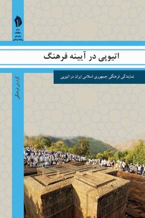اتیوپی در آیینه فرهنگ: گزیده ای از گزارش های رایزنی فرهنگی جمهوری اسلامی ایران درباره جامعه و فرهنگ اتیوپی