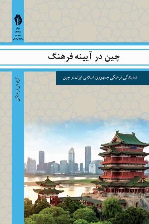 چین در آیینه فرهنگ: گزیده ای از گزارش های رایزنی فرهنگی جمهوری اسلامی ایران درباره جامعه و فرهنگ چین